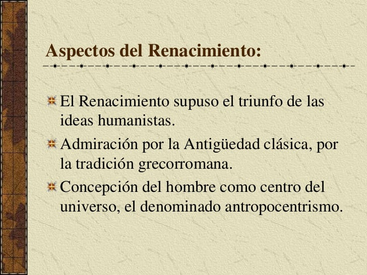 Aspectos del Renacimiento:<br />El Renacimiento supuso el triunfo de las ideas humanistas.<br />Admiración por la Antigüed...