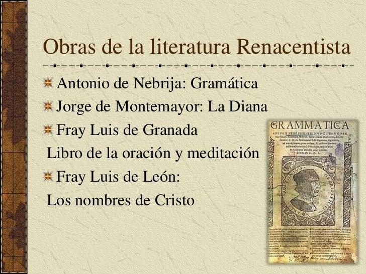 Obras de la literatura Renacentista<br />Antonio de Nebrija: Gramática<br />Jorge de Montemayor: La Diana<br />Fray Luis d...