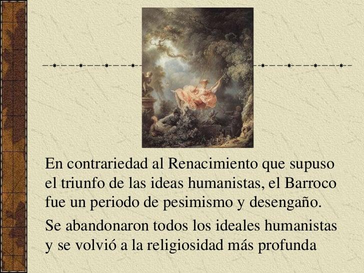 En contrariedad al Renacimiento que supuso el triunfo de las ideas humanistas,el Barroco fue un periodo de pesimismo y des...