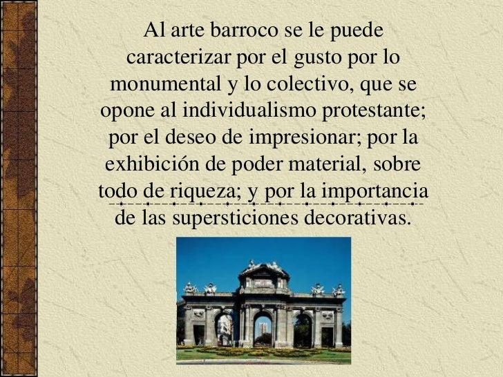 Al arte barroco se le puede caracterizar por el gusto por lo monumental y lo colectivo, que se opone al individualismo pro...