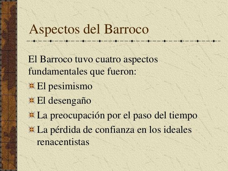 Aspectos del Barroco<br />El Barroco tuvo cuatro aspectos fundamentales que fueron:<br />El pesimismo<br />El desengaño<br...