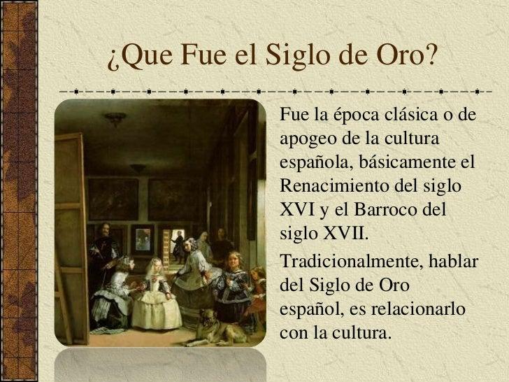 ¿Que Fue el Siglo de Oro?<br />Fue la época clásica o de apogeo de la cultura española, básicamente el Renacimiento del si...