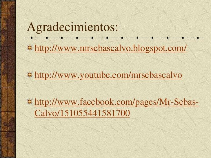 Agradecimientos:<br />http://www.mrsebascalvo.blogspot.com/<br />http://www.youtube.com/mrsebascalvo<br />http://www.faceb...