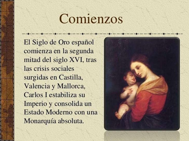 Comienzos<br />El Siglo de Oro español comienza en la segunda mitad del siglo XVI, tras las crisis sociales surgidas en Ca...