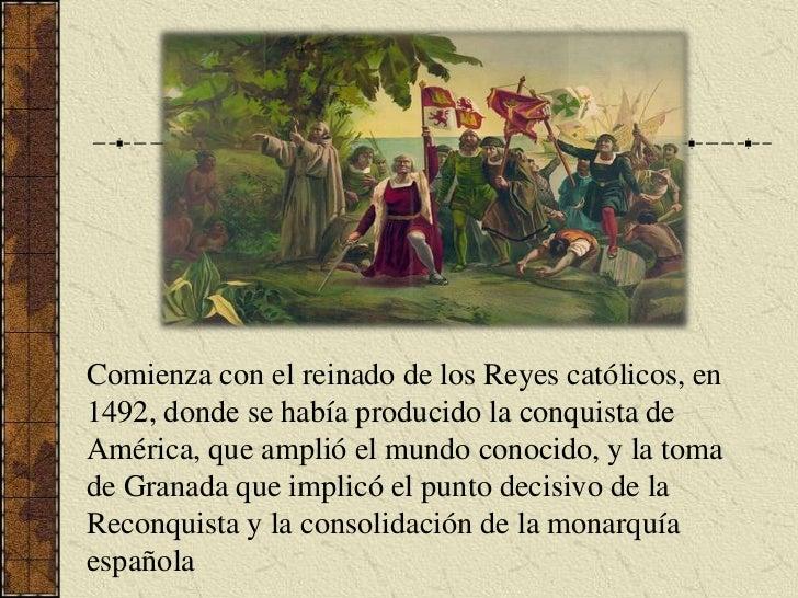 Comienza con el reinado de los Reyes católicos, en 1492, donde se había producido la conquista de América, que amplió el m...