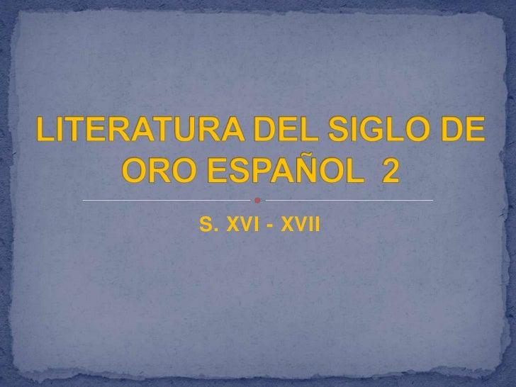 S. XVI - XVII<br />LITERATURA DEL SIGLO DE ORO ESPAÑOL  2<br />