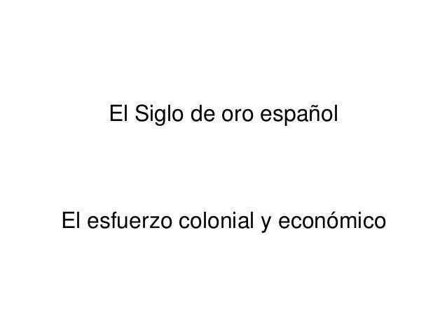 El Siglo de oro español  El esfuerzo colonial y económico