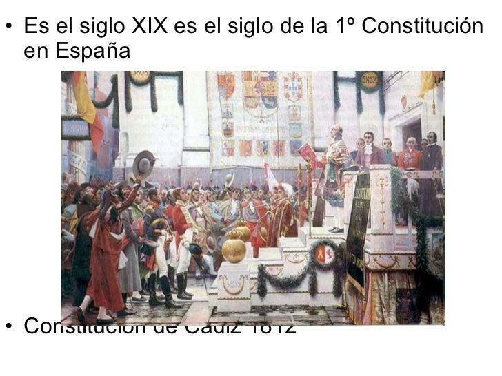 <ul><li>Es el siglo XIX es el siglo de la 1º Constitución en España </li></ul><ul><li>Constitución de Cádiz 1812 </li></ul>