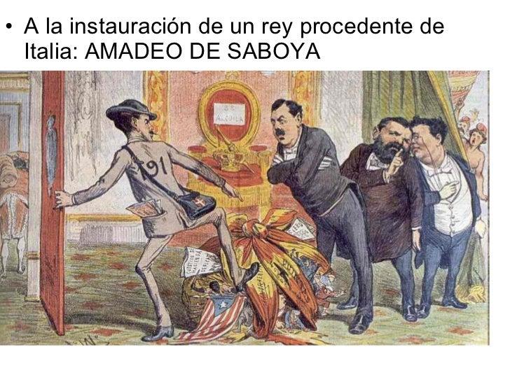 <ul><li>A la instauración de un rey procedente de Italia: AMADEO DE SABOYA </li></ul>