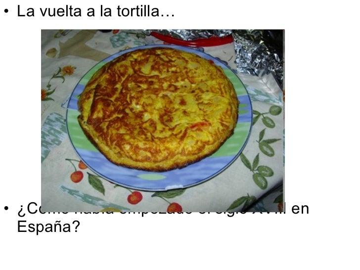 <ul><li>La vuelta a la tortilla… </li></ul><ul><li>¿Cómo había empezado el siglo XVIII en España? </li></ul>