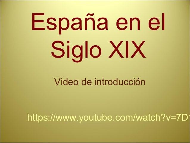 España en el Siglo XIX https://www.youtube.com/watch?v=7D1 Video de introducción