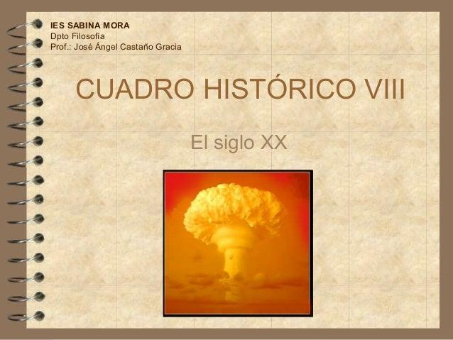 CUADRO HISTÓRICO VIII El siglo XX IES SABINA MORA Dpto Filosofía Prof.: José Ángel Castaño Gracia