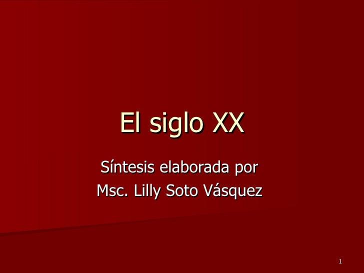 El siglo XX Síntesis elaborada por  Msc. Lilly Soto Vásquez