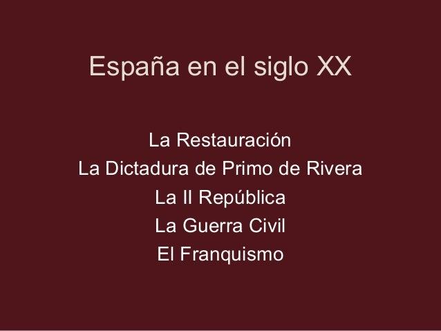 España en el siglo XX La Restauración La Dictadura de Primo de Rivera La II República La Guerra Civil El Franquismo