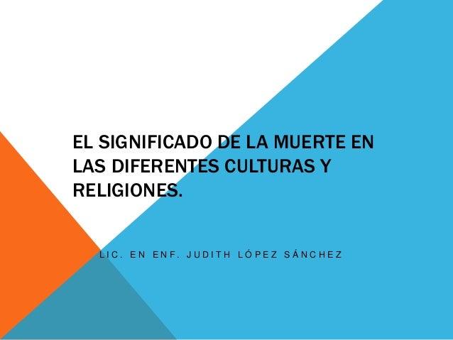 EL SIGNIFICADO DE LA MUERTE EN LAS DIFERENTES CULTURAS Y RELIGIONES. L I C . E N E N F . J U D I T H L Ó P E Z S Á N C H E...
