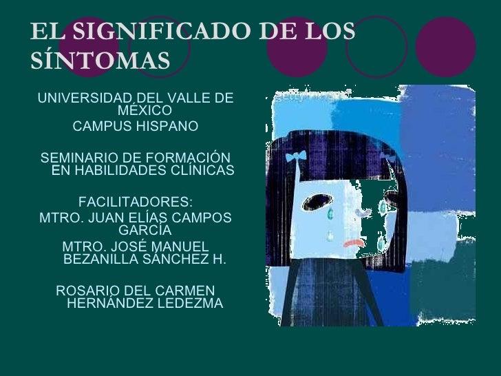 EL SIGNIFICADO DE LOS SÍNTOMAS <ul><li>UNIVERSIDAD DEL VALLE DE MÉXICO </li></ul><ul><li>CAMPUS HISPANO </li></ul><ul><li>...