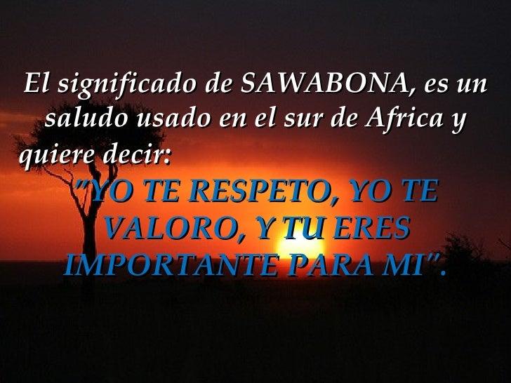 """El significado de SAWABONA,es un saludo usado en el sur de Africa y quiere decir :   """"YO TE RESPETO, YO TE VALORO, Y TU E..."""