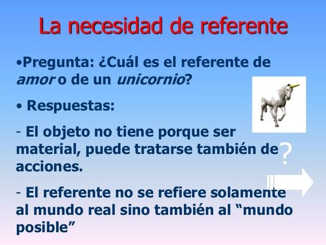 La necesidad de referente•Pregunta: ¿Cuál es el referente deamor o de un unicornio?• Respuestas:- El objeto no tiene porqu...