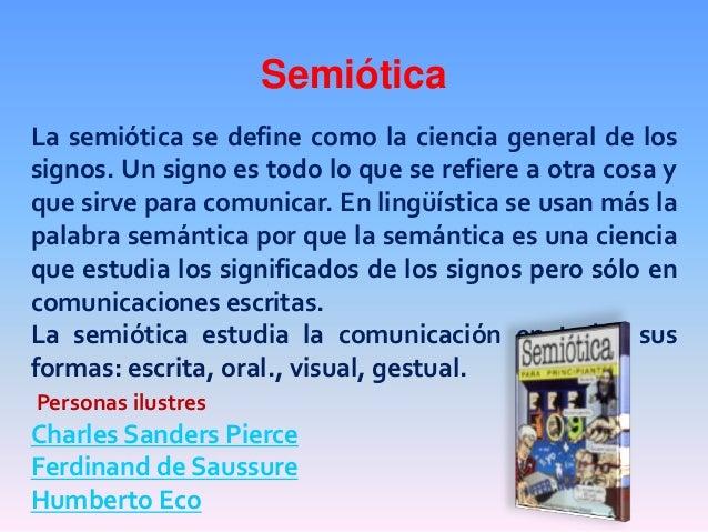 SemióticaLa semiótica se define como la ciencia general de lossignos. Un signo es todo lo que se refiere a otra cosa yque ...