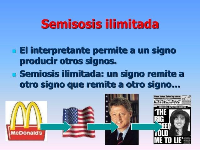 Semisosis ilimitada El interpretante permite a un signoproducir otros signos. Semiosis ilimitada: un signo remite aotro ...