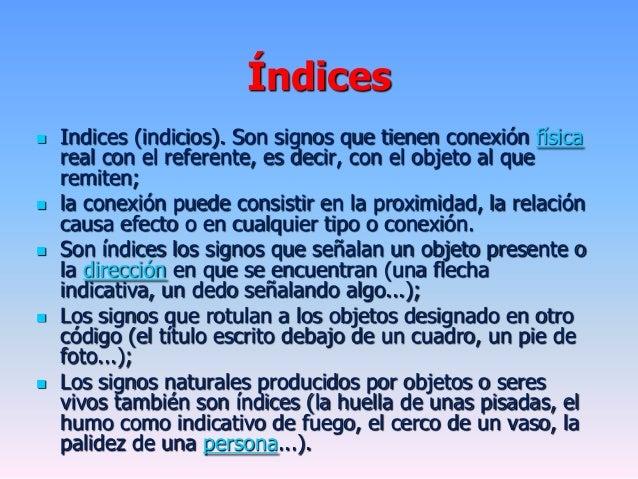 Índices Indices (indicios). Son signos que tienen conexión físicareal con el referente, es decir, con el objeto al querem...