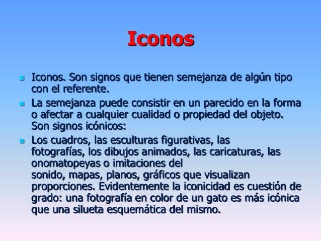 Iconos Iconos. Son signos que tienen semejanza de algún tipocon el referente. La semejanza puede consistir en un parecid...