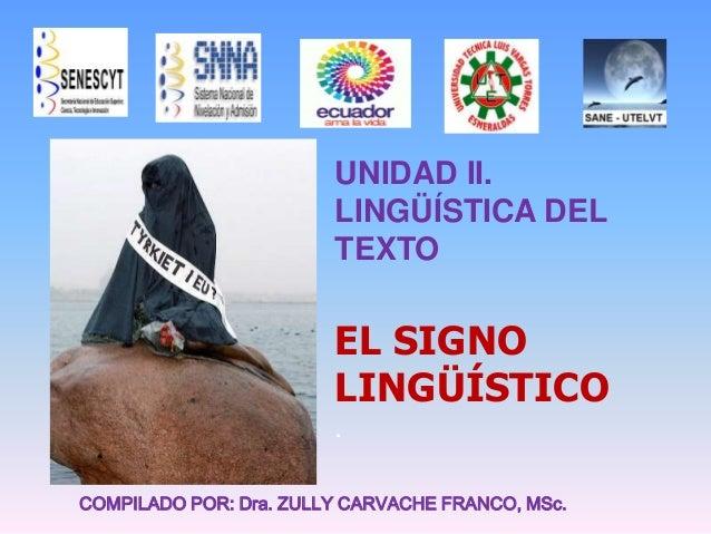 UNIDAD II. LINGÜÍSTICA DEL TEXTO EL SIGNO LINGÜÍSTICO . COMPILADO POR: Dra. ZULLY CARVACHE FRANCO, MSc.