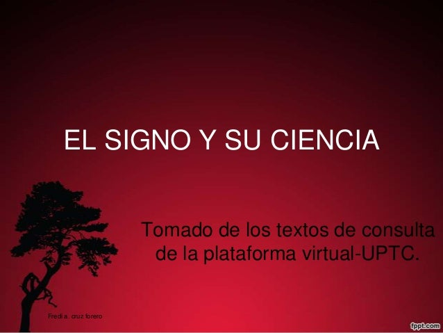 EL SIGNO Y SU CIENCIA Tomado de los textos de consulta de la plataforma virtual-UPTC. Fredi a. cruz forero