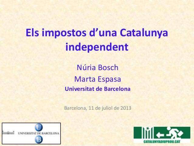 Els impostos d'una Catalunya independent Núria Bosch Marta Espasa Universitat de Barcelona Barcelona, 11 de juliol de 2013