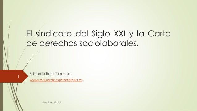 El sindicato del Siglo XXI y la Carta de derechos sociolaborales. Eduardo Rojo Torrecilla. www.eduardorojotorrecilla.es Ba...