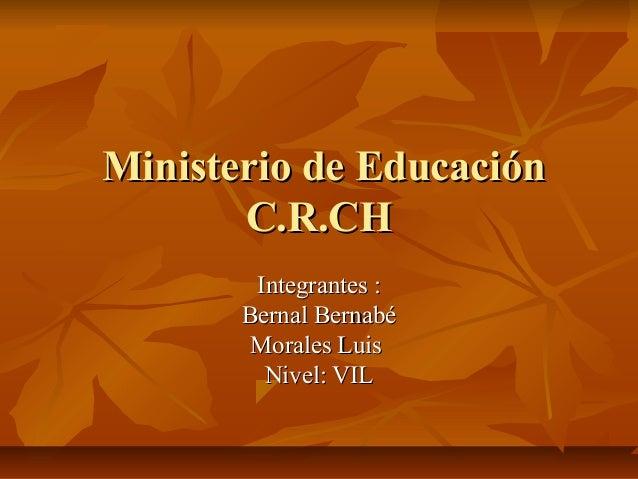 Ministerio de EducaciónMinisterio de Educación C.R.CHC.R.CH Integrantes :Integrantes : Bernal BernabéBernal Bernabé Morale...