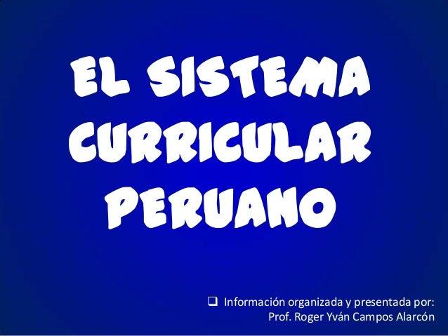 EL SISTEMA CURRICULAR PERUANO  Información organizada y presentada por: Prof. Roger Yván Campos Alarcón