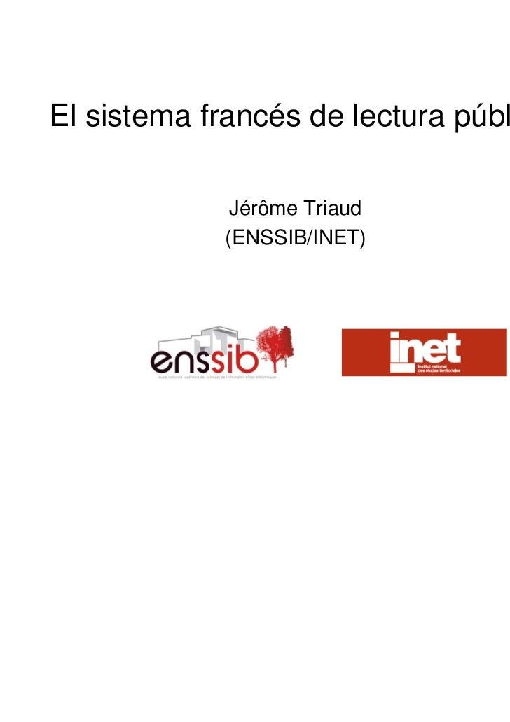El sistema francés de lectura pública             Jérôme Triaud            (ENSSIB/INET)