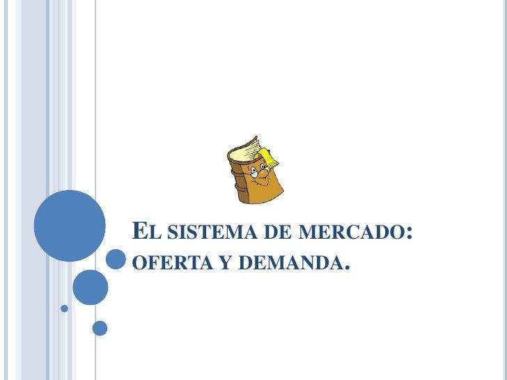 EL SISTEMA DE MERCADO:OFERTA Y DEMANDA.