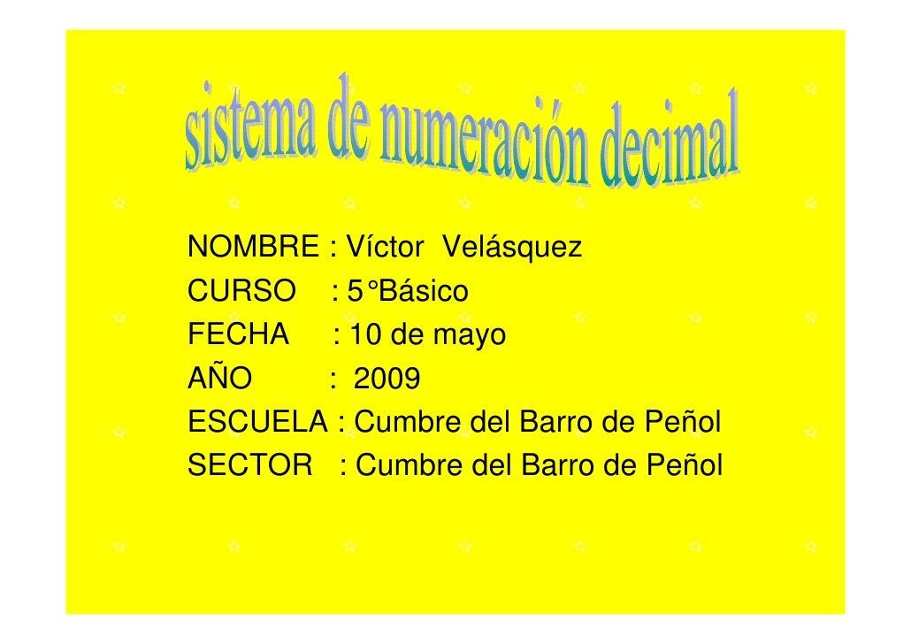 NOMBRE : Víctor Velásquez CURSO : 5°Básico FECHA : 10 de mayo AÑO    : 2009 ESCUELA : Cumbre del Barro de Peñol SECTOR : C...