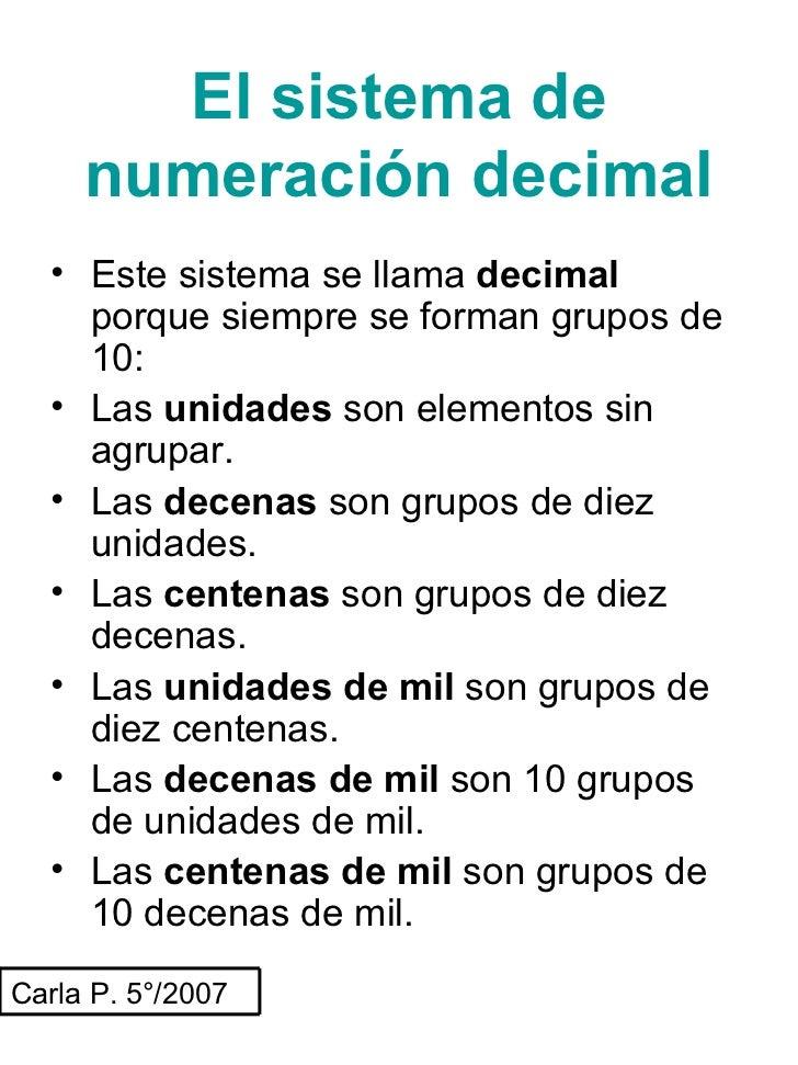 El sistema de numeración decimal <ul><li>Este sistema se llama  decimal  porque   siempre se forman grupos de 10: </li></u...