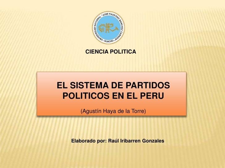 CIENCIA POLITICA<br />EL SISTEMA DE PARTIDOS POLITICOS EN EL PERU<br />(Agustín Haya de la Torre)<br />Elaborado por: Raúl...