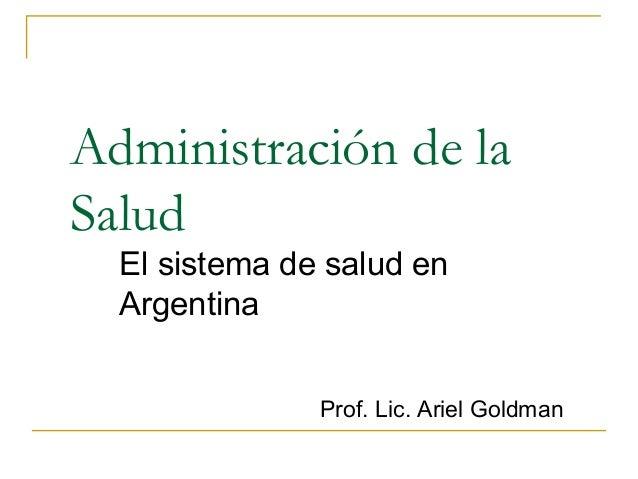 Administración de la Salud El sistema de salud en Argentina Prof. Lic. Ariel Goldman