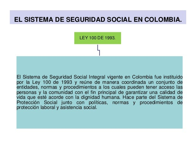 EL SISTEMA DE SEGURIDAD SOCIAL EN COLOMBIA. LEY 100 DE 1993. El Sistema de Seguridad Social Integral vigente en Colombia f...
