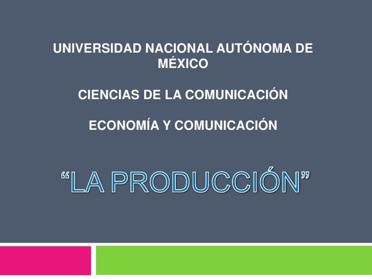 """UNIVERSIDAD NACIONAL AUTÓNOMA DE MÉXICOCIENCIAS DE LA COMUNICACIÓNECONOMÍA Y COMUNICACIÓN<br />""""LA PRODUCCIÓN""""<br />"""