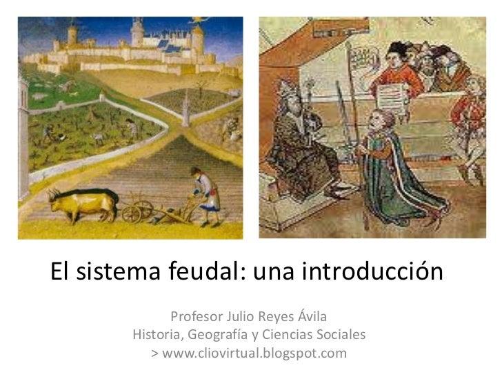 El sistema feudal: una introducción             Profesor Julio Reyes Ávila       Historia, Geografía y Ciencias Sociales  ...