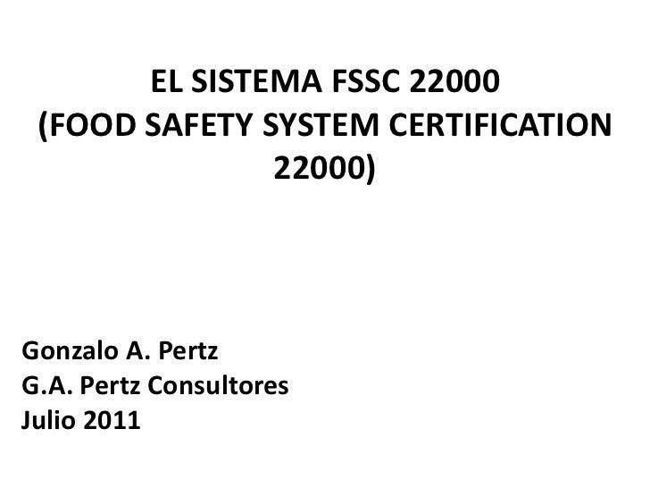 EL SISTEMA FSSC 22000 (FOOD SAFETY SYSTEM CERTIFICATION               22000)Gonzalo A. PertzG.A. Pertz ConsultoresJulio 2011