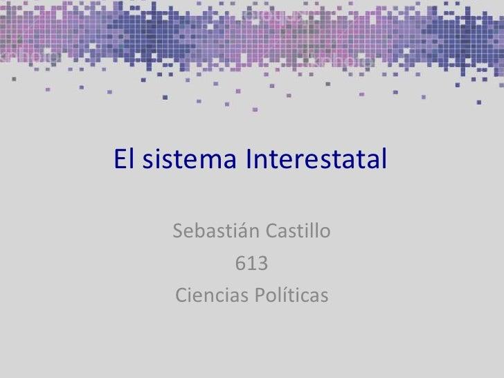 El sistema Interestatal<br />Sebastián Castillo<br />613<br />Ciencias Políticas<br />