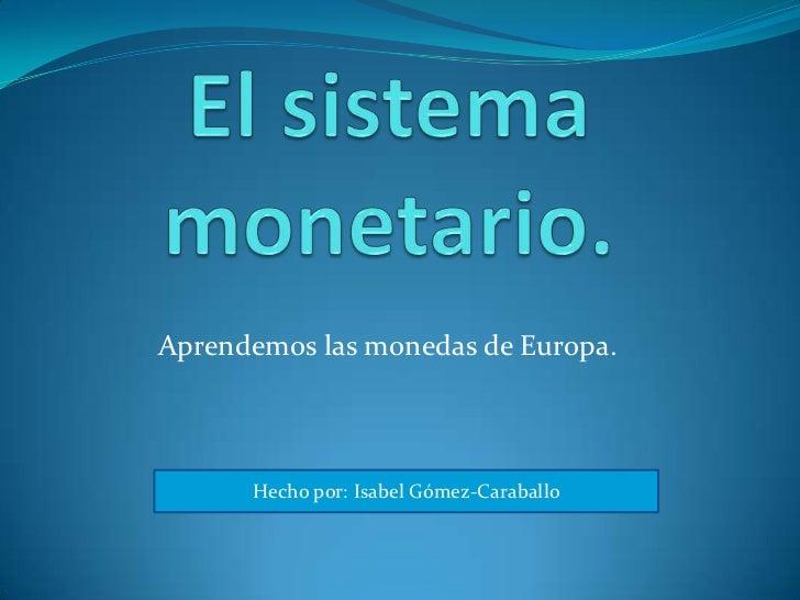 El sistema monetario.<br />Aprendemos las monedas de Europa.<br />Hecho por: Isabel Gómez-Caraballo<br />