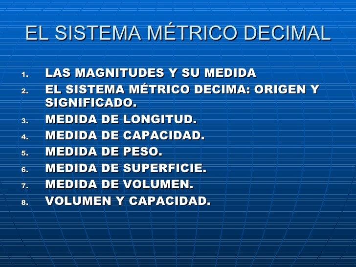 EL SISTEMA MÉTRICO DECIMAL <ul><li>LAS MAGNITUDES Y SU MEDIDA </li></ul><ul><li>EL SISTEMA MÉTRICO DECIMA: ORIGEN Y SIGNIF...