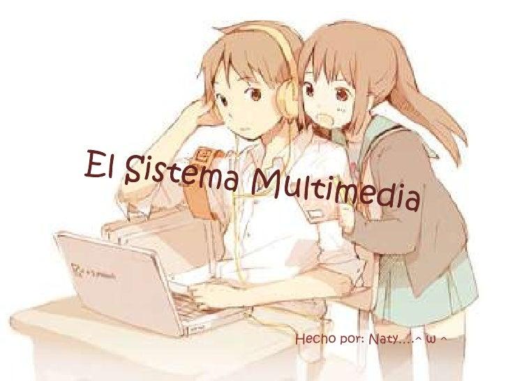 El Sistema Multimedia<br />Hechopor: Naty….^ w ^<br />