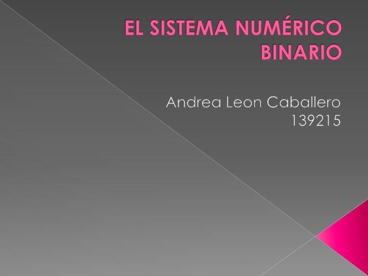 EL SISTEMA NUMÉRICO BINARIO<br />Andrea Leon Caballero139215<br />