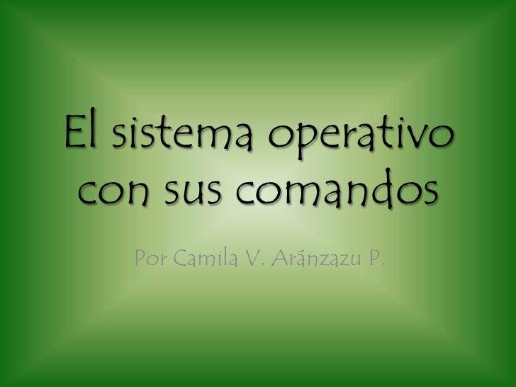 El sistema operativo con sus comandos   Por Camila V. Aránzazu P.