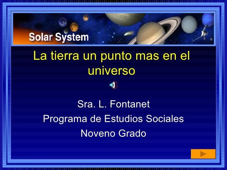 La tierra un punto mas en el universo Sra. L. Fontanet Programa de Estudios Sociales Noveno Grado