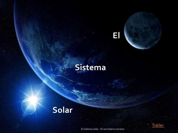 El sistema solar - El vecindario cercano<br />El  <br /> Sistema<br />  Solar<br />Tráiler <br />